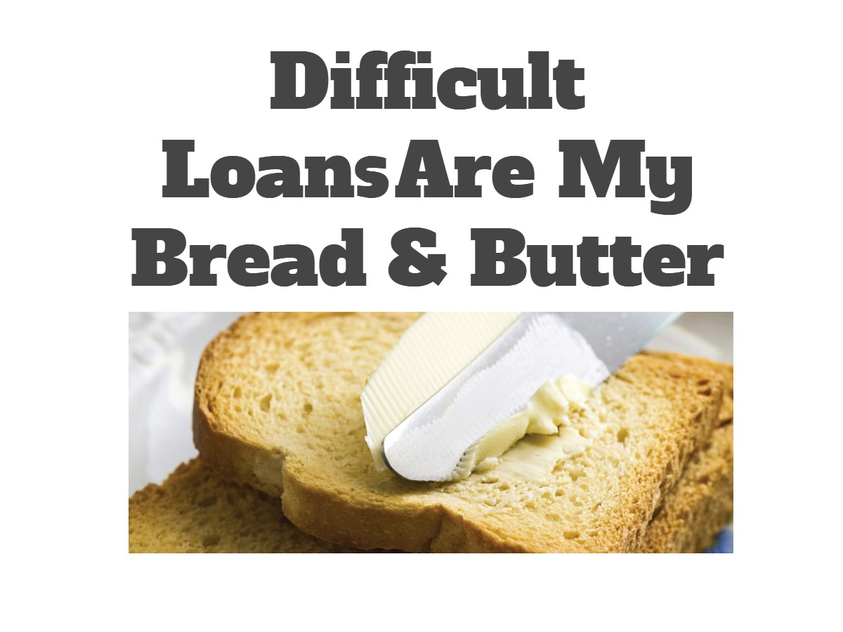 Difficult Loans Are My Bread & Butter